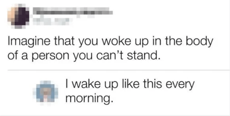 Photography - Text - Imagine that you woke up in the body of a person you can't stand. I wake up like this every morning.