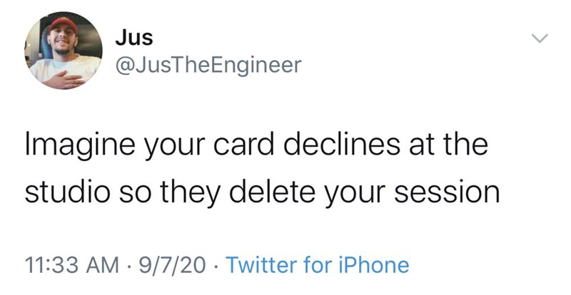 Text - Jus @JusTheEngineer Imagine your card declines at the studio so they delete your session 11:33 AM · 9/7/20 · Twitter for iPhone