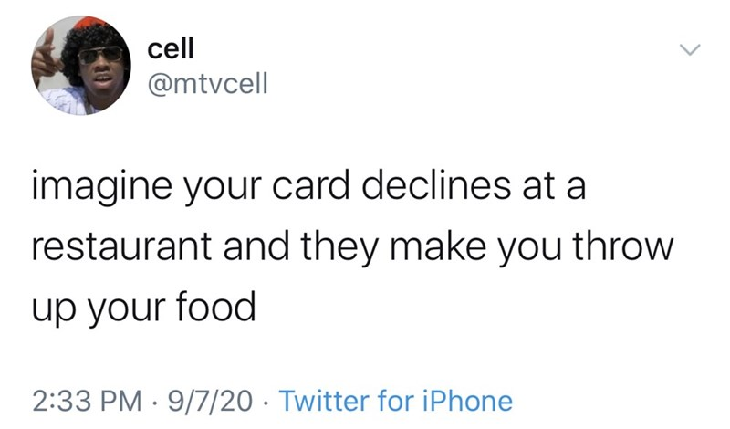 Text - cell @mtvcell imagine your card declines at a restaurant and they make you throw up your food 2:33 PM · 9/7/20 · Twitter for iPhone