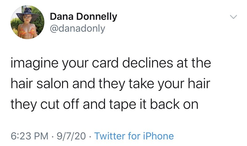 Text - Dana Donnelly @danadonly imagine your card declines at the hair salon and they take your hair they cut off and tape it back on 6:23 PM · 9/7/20 · Twitter for iPhone