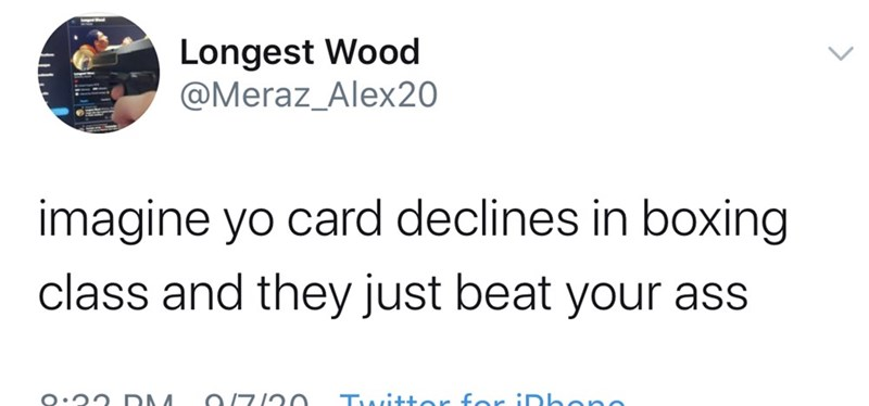 Text - Longest Wood @Meraz_Alex20 imagine yo card declines in boxing class and they just beat your ass O.22 DM Twitter for IDhone