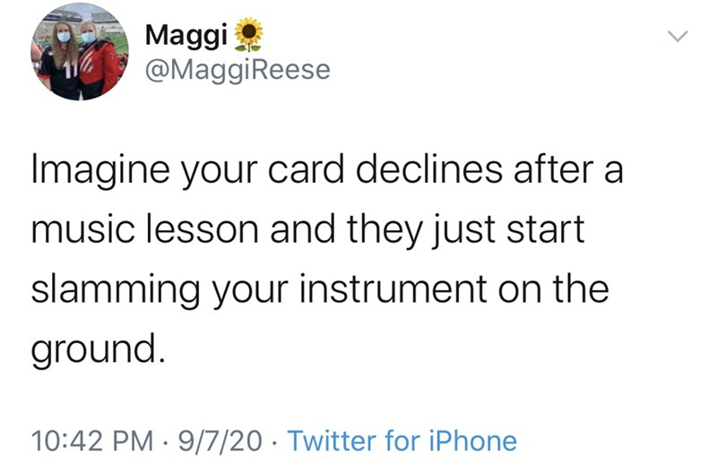Text - Maggi @MaggiReese Imagine your card declines after a music lesson and they just start slamming your instrument on the ground. 10:42 PM · 9/7/20 · Twitter for iPhone