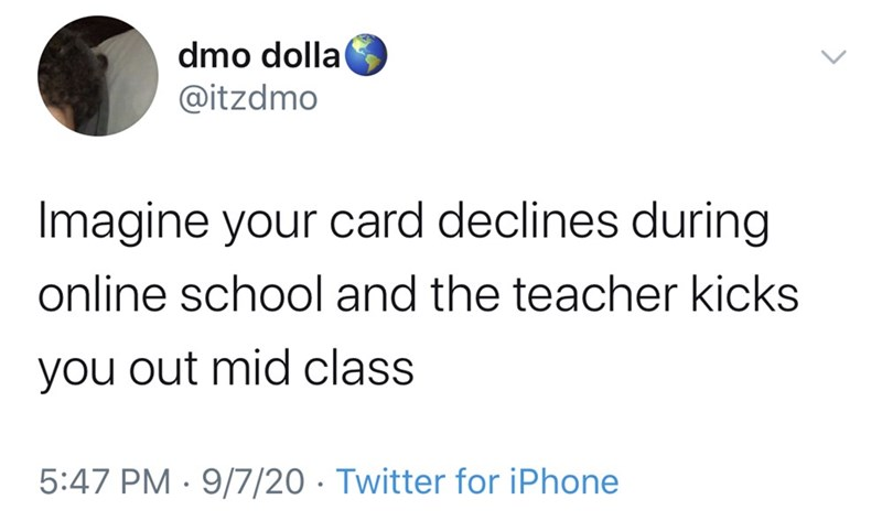 Text - dmo dolla @itzdmo Imagine your card declines during online school and the teacher kicks you out mid class 5:47 PM · 9/7/20 · Twitter for iPhone >