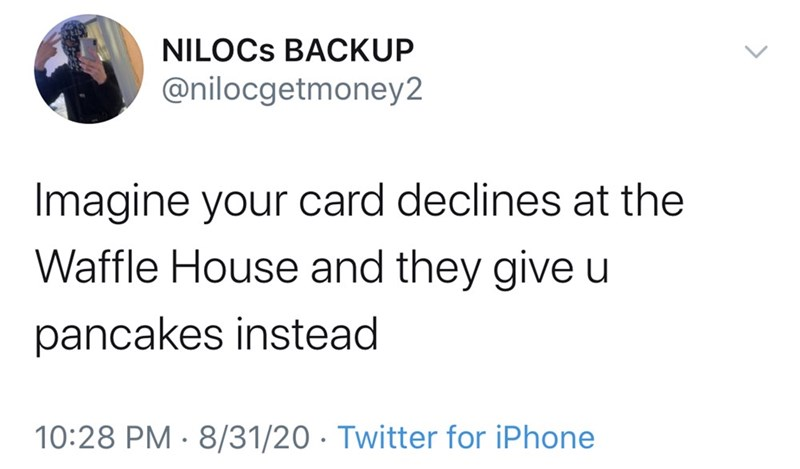 Text - NILOCS BACKUP @nilocgetmoney2 Imagine your card declines at the Waffle House and they give u pancakes instead 10:28 PM · 8/31/20 · Twitter for iPhone