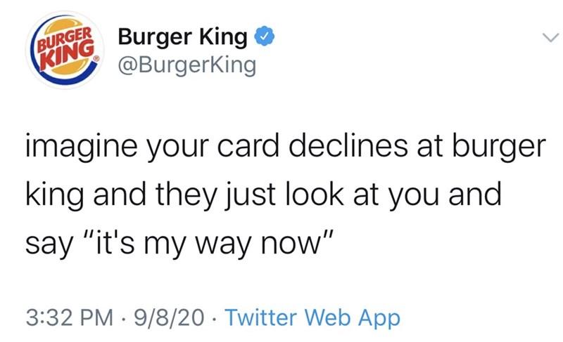 Text - BURGER KING Burger King O @BurgerKing imagine your card declines at burger king and they just look at you and say