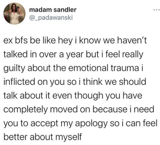Text - madam sandler @_padawanski ex bfs be like hey i know we haven't talked in over a year but i feel really guilty about the emotional trauma i inflicted on you so i think we should talk about it even though you have completely moved on because i need you to accept my apology so i can feel better about myself