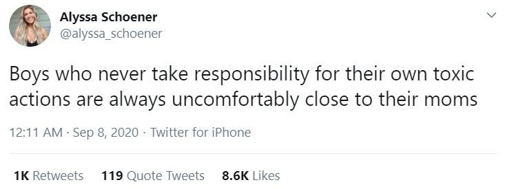 Text - Alyssa Schoener @alyssa_schoener Boys who never take responsibility for their own toxic actions are always uncomfortably close to their moms 12:11 AM Sep 8, 2020 - Twitter for iPhone 1K Retweets 119 Quote Tweets 8.6K Likes