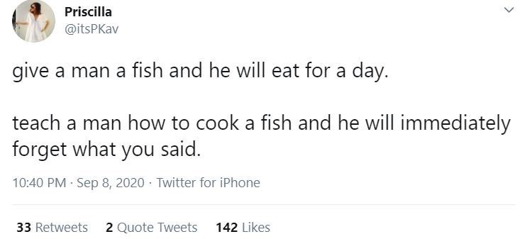 Text - Priscilla @itsPKav give a man a fish and he will eat for a day. teach a man how to cook a fish and he will immediately forget what you said. 10:40 PM · Sep 8, 2020 · Twitter for iPhone 33 Retweets 2 Quote Tweets 142 Likes >