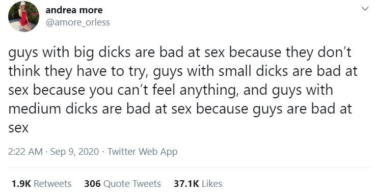 Text - andrea more @amore_orless guys with big dicks are bad at sex because they don't think they have to try, guys with small dicks are bad at sex because you can't feel anything, and guys with medium dicks are bad at sex because guys are bad at sex 2:22 AM - Sep 9, 2020 · Twitter Web App 1.9K Retweets 306 Quote Tweets 37.1K Likes >