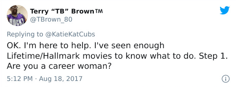 """Text - Terry """"TB"""" Brown TM @TBrown_80 Replying to @KatieKatCubs OK. I'm here to help. I've seen enough Lifetime/Hallmark movies to know what to do. Step 1. Are you a career woman? 5:12 PM · Aug 18, 2017"""