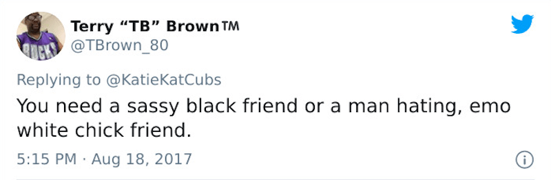 """Text - Terry """"TB"""" Brown TM @TBrown_80 Replying to @KatieKatCubs You need a sassy black friend or a man hating, emo white chick friend. 5:15 PM · Aug 18, 2017"""
