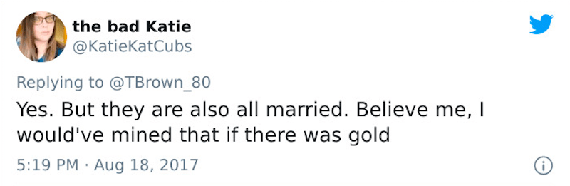 Text - the bad Katie @KatieKatCubs Replying to @TBrown_80 Yes. But they are also all married. Believe me, I would've mined that if there was gold 5:19 PM · Aug 18, 2017