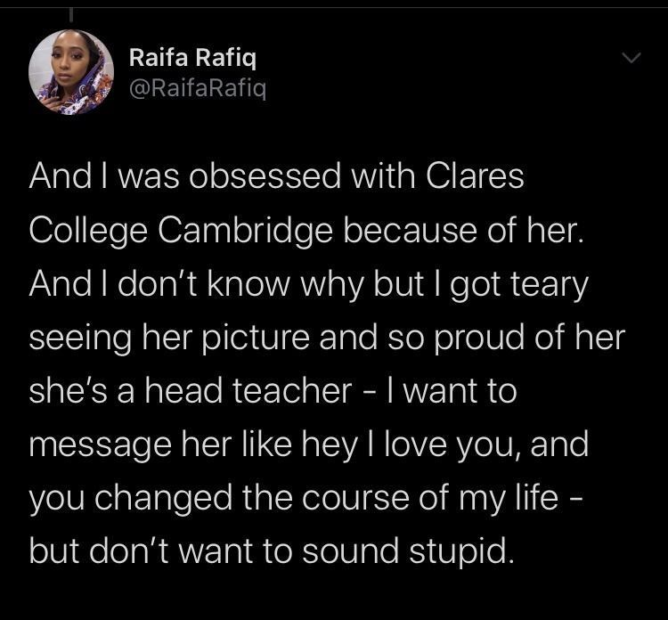 Text - Raifa Rafiq @RaifaRafiq And I was obsessed with Clares College Cambridge because of her. And I don't know why but I got teary seeing her picture and so proud of her she's a head teacher - I want to message her like hey I love you, and you changed the course of my life - but don't want to sound stupid.