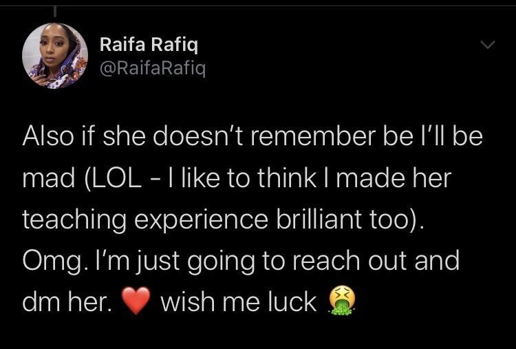 Text - Raifa Rafiq @RaifaRafiq Also if she doesn't remember be l'll be mad (LOL - I like to think I made her teaching experience brilliant too). Omg. I'm just going to reach out and dm her. wish me luck