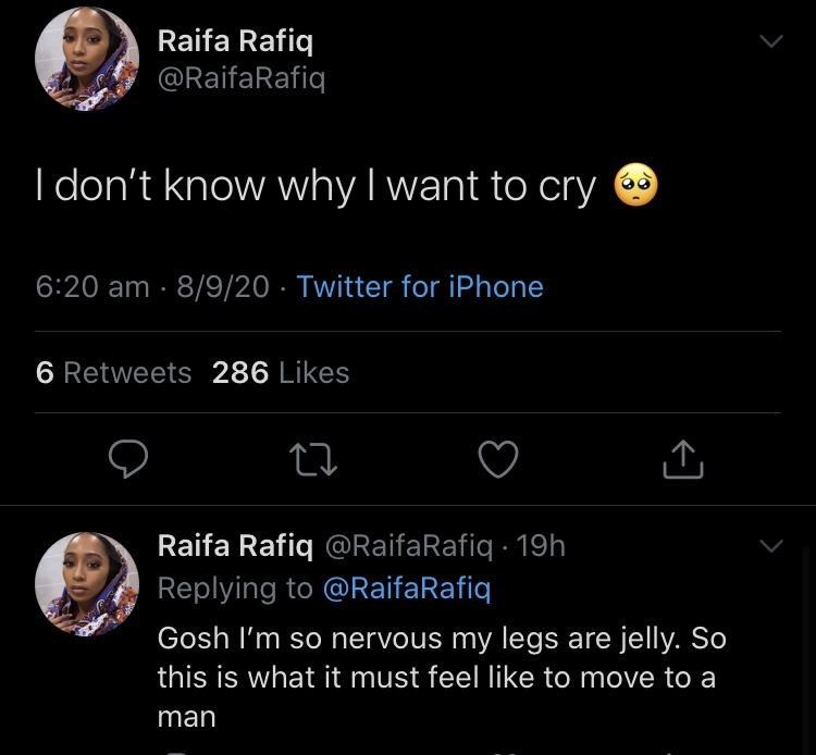 Text - Raifa Rafiq @RaifaRafiq I don't know why I want to cry 6:20 am · 8/9/20 · Twitter for iPhone 6 Retweets 286 Likes Raifa Rafiq @RaifaRafiq · 19h Replying to @RaifaRafiq Gosh l'm so nervous my legs are jelly. So this is what it must feel like to move to a man <]