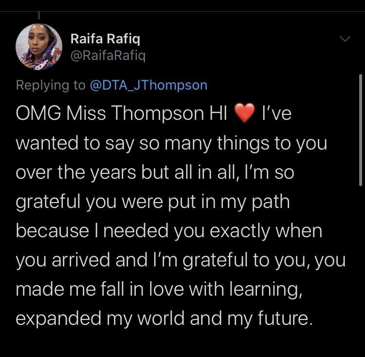 Text - Raifa Rafiq @RaifaRafiq Replying to @DTA_JThompson OMG Miss Thompson HI V I've wanted to say so many things to you over the years but all in all, I'm so grateful you were put in my path because I needed you exactly when you arrived and I'm grateful to you, you made me fall in love with learning, expanded my world and my future.