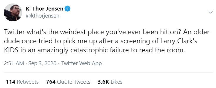 Text - K. Thor Jensen @kthorjensen Twitter what's the weirdest place you've ever been hit on? An older dude once tried to pick me up after a screening of Larry Clark's KIDS in an amazingly catastrophic failure to read the room. 2:51 AM Sep 3, 2020 · Twitter Web App 114 Retweets 764 Quote Tweets 3.6K Likes