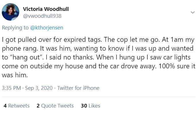 """Text - Victoria Woodhull @vwoodhull938 Replying to @kthorjensen I got pulled over for expired tags. The cop let me go. At 1am my phone rang. It was him, wanting to know if I was up and wanted to """"hang out"""". I said no thanks. When I hung up I saw car lights come on outside my house and the car drove away. 100% sure it was him. 3:35 PM · Sep 3, 2020 - Twitter for iPhone 4 Retweets 2 Quote Tweets 30 Likes"""