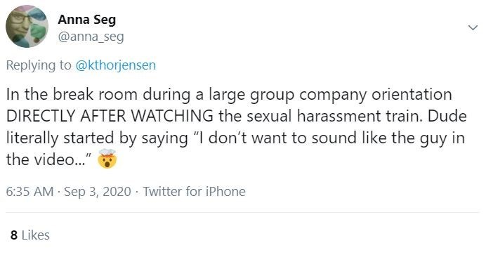 """Text - Anna Seg @anna_seg Replying to @kthorjensen In the break room during a large group company orientation DIRECTLY AFTER WATCHING the sexual harassment train. Dude literally started by saying """"I don't want to sound like the guy in the video..."""" 6:35 AM Sep 3, 2020 - Twitter for iPhone 8 Likes >"""