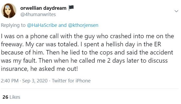 Text - orwellian daydream @4humanwrites Replying to @HaHaScribe and @kthorjensen I was on a phone call with the guy who crashed into me on the freeway. My car was totaled. I spent a hellish day in the ER because of him. Then he lied to the cops and said the accident was my fault. Then when he called me 2 days later to discuss insurance, he asked me out! 2:40 PM Sep 3, 2020 · Twitter for iPhone 26 Likes