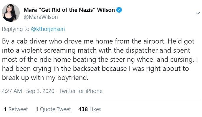"""Text - Mara """"Get Rid of the Nazis"""" Wilson @MaraWilson Replying to @kthorjensen By a cab driver who drove me home from the airport. He'd got into a violent screaming match with the dispatcher and spent most of the ride home beating the steering wheel and cursing. I had been crying in the backseat because I was right about to break up with my boyfriend. 4:27 AM Sep 3, 2020 · Twitter for iPhone 1 Retweet 1 Quote Tweet 438 Likes"""