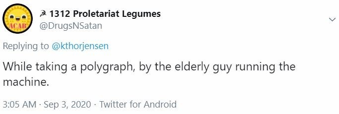 Text - 2 1312 Proletariat Legumes ACAR @DrugsNSatan Replying to @kthorjensen While taking a polygraph, by the elderly guy running the machine. 3:05 AM Sep 3, 2020 · Twitter for Android >