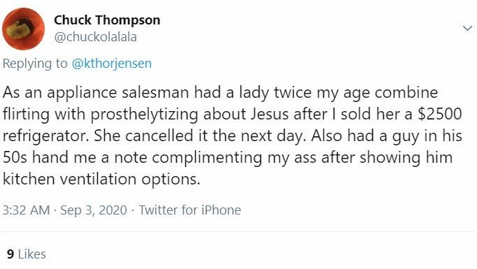 Text - Chuck Thompson @chuckolalala Replying to @kthorjensen As an appliance salesman had a lady twice my age combine flirting with prosthelytizing about Jesus after I sold her a $2500 refrigerator. She cancelled it the next day. Also had a guy in his 50s hand me a note complimenting my ass after showing him kitchen ventilation options. 3:32 AM Sep 3, 2020 · Twitter for iPhone 9 Likes