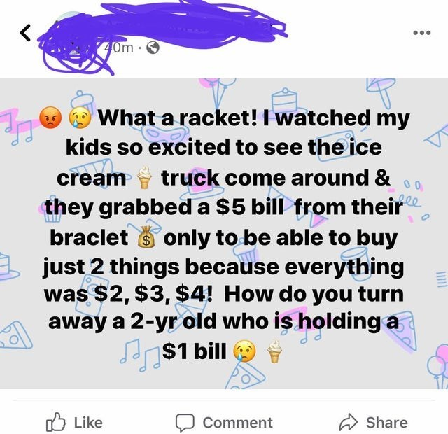 Text - ... 40m 0 What a racket! I watched my kids so excited to see the ice 00 ele they grabbed a $5 bill from their cream truck come around & braclet s only to be able to buy just 2 things because everything was $2, $3, $4! How do you turn away a 2-yr old who is holding a $1 bill Like ל Comment Share