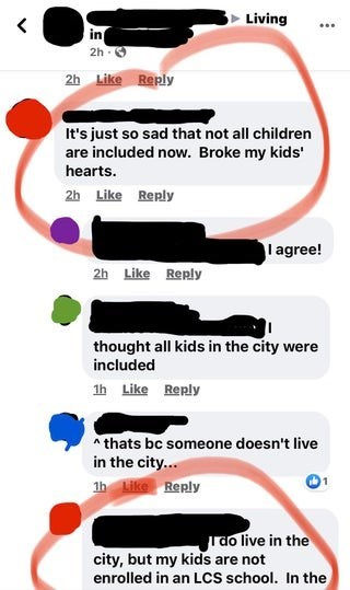 Text - Living in 2h - 0 2h Like Reply It's just so sad that not all children are included now. Broke my kids' hearts. 2h Like Reply I agree! 2h Like Reply thought all kids in the city were included 1h Like Reply * thats bc someone doesn't live in the city... 1h Like Reply rao live in the city, but my kids are not enrolled in an LcS school. In the