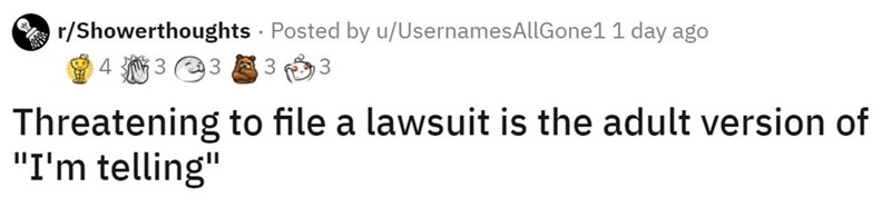 """Text - r/Showerthoughts · Posted by u/UsernamesAllGone1 1 day ago 4 3 23 3 3. Threatening to file a lawsuit is the adult version of """"I'm telling"""""""