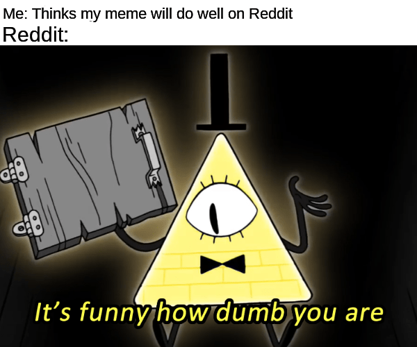 Cartoon - Me: Thinks my meme will do well on Reddit Reddit: It's funny how dumb you are