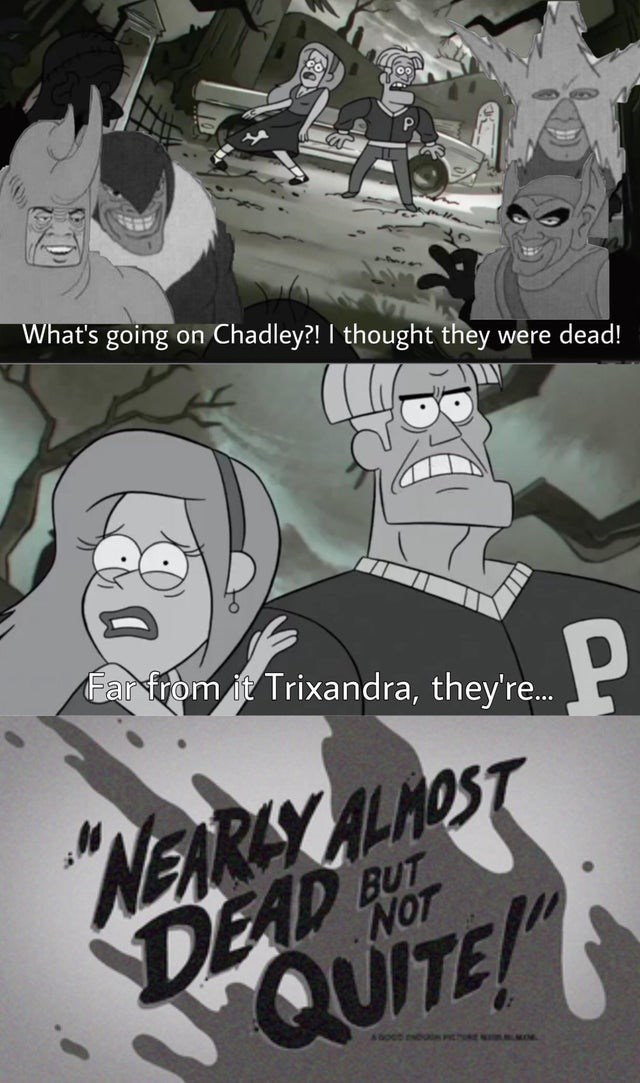 """Cartoon - What's going on Chadley?! I thought they were dead! Farfrom it Trixandra, they're. """"NEARAY ALHOST BUT DEAD QUITE! NOT boco u PICT"""