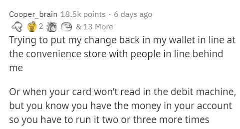 Text - Text - Cooper_brain 18.5k points · 6 days ago e & 13 More Trying to put my change back in my wallet in line at the convenience store with people in line behind me Or when your card won't read in the debit machine, but you know you have the money in your account so you have to run it two or three more times