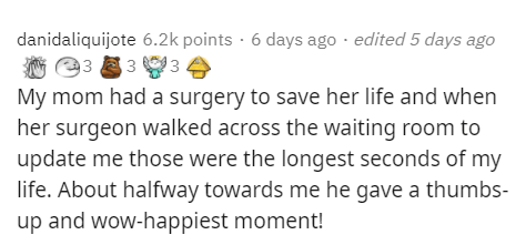 Text - Text - danidaliquijote 6.2k points · 6 days ago · edited 5 days ago 93 3 3 My mom had a surgery to save her life and when her surgeon walked across the waiting room to update me those were the longest seconds of my life. About halfway towards me he gave a thumbs- up and wow-happiest moment!