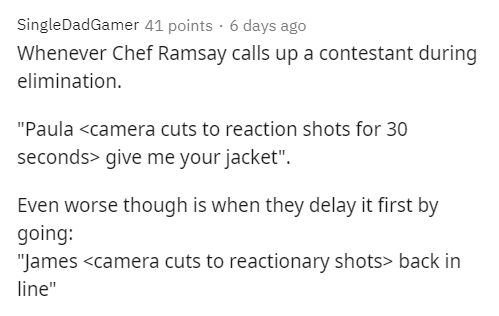 """Text - SingleDadGamer 41 points · 6 days ago Whenever Chef Ramsay calls up a contestant during elimination. """"Paula <camera cuts to reaction shots for 30 seconds> give me your jacket"""". Even worse though is when they delay it first by going: """"James <camera cuts to reactionary shots> back in line"""""""