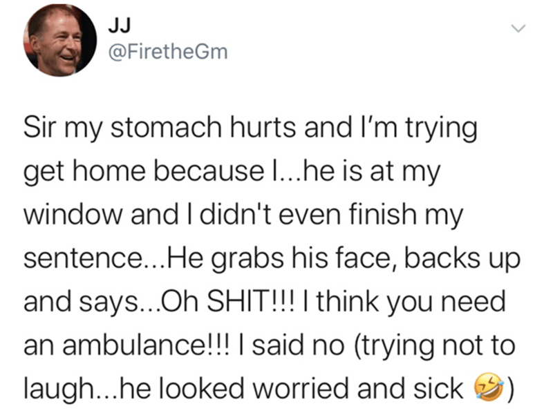 Text - JJ @FiretheGm Sir my stomach hurts and l'm trying get home because I...he is at my window and I didn't even finish my sentence...He grabs his face, backs up and says...Oh SHIT!!! I think you need an ambulance!!! I said no (trying not to laugh...he looked worried and sick