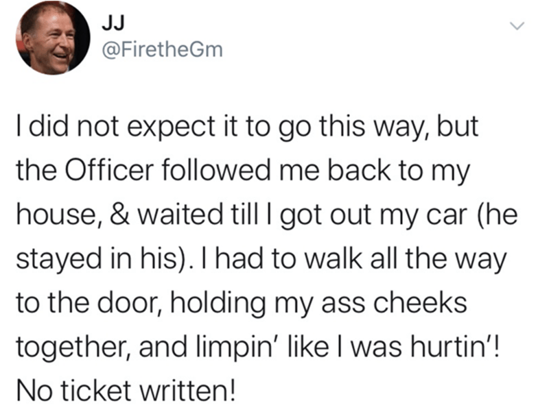 Text - JJ @FiretheGm I did not expect it to go this way, but the Officer followed me back to my house, & waited till I got out my car (he stayed in his). I had to walk all the way to the door, holding my ass cheeks together, and limpin' like I was hurtin'! No ticket written!