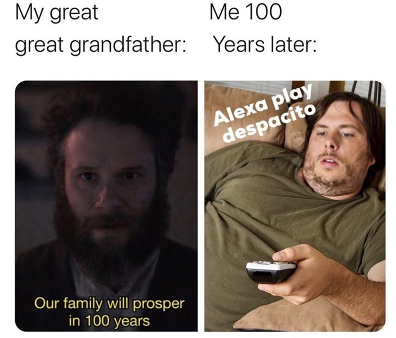 Text - My great Ме 100 great grandfather: Years later: Alexa play despacito Our family will prosper in 100 years
