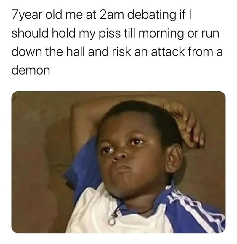 Text - 7year old me at 2am debating if I should hold my piss till morning or run down the hall and risk an attack from a demon