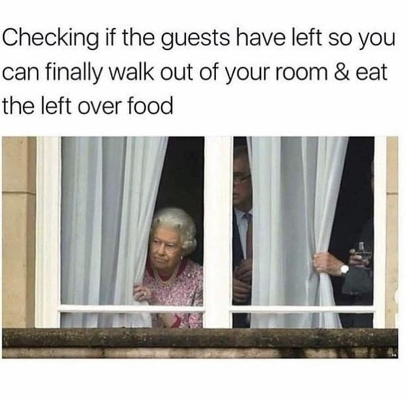 Text - Checking if the guests have left so you can finally walk out of your room & eat the left over food