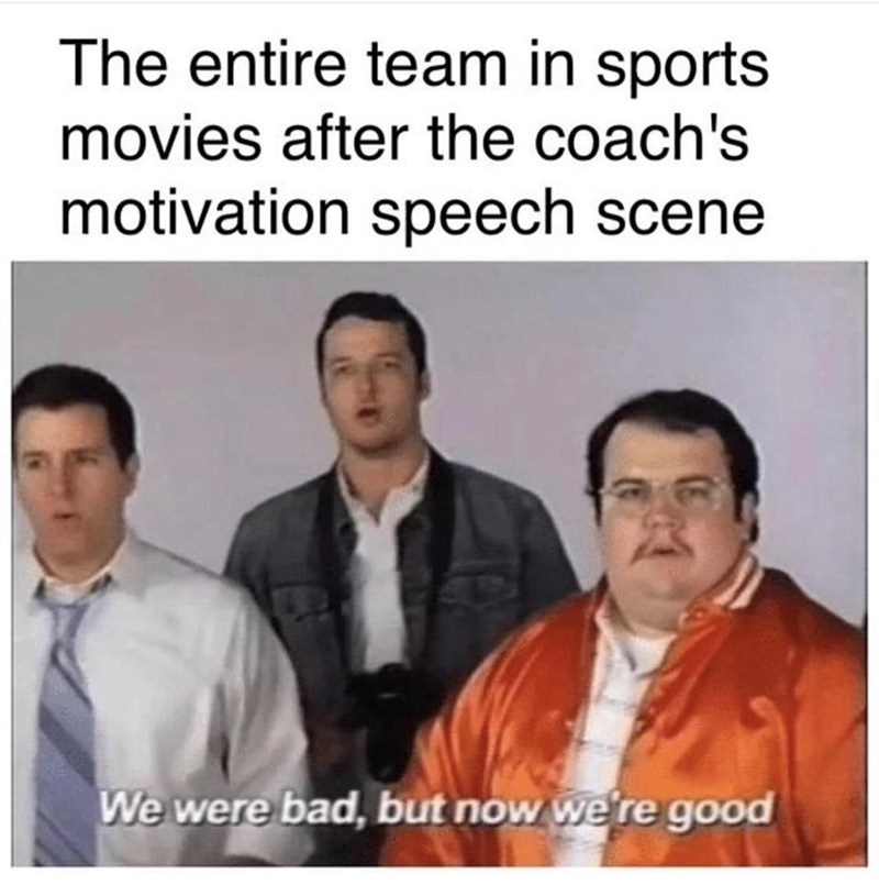Text - The entire team in sports movies after the coach's motivation speech scene We were bad, but now we're good