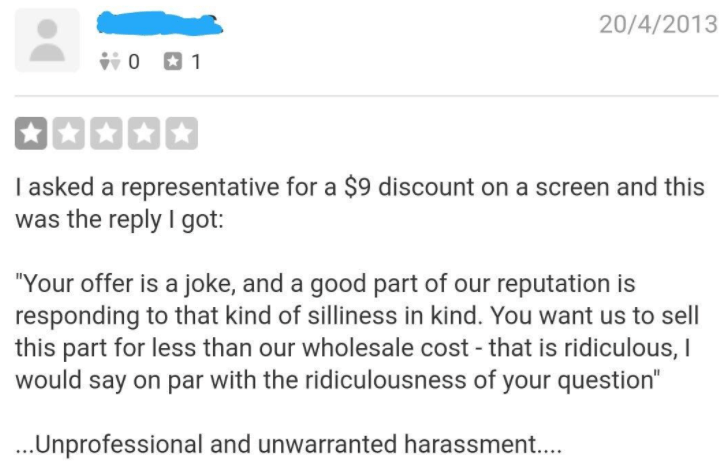 """Text - 20/4/2013 行0 01 I asked a representative for a $9 discount on a screen and this was the reply I got: """"Your offer is a joke, and a good part of our reputation is responding to that kind of silliness in kind. You want us to sell this part for less than our wholesale cost - that is ridiculous, I would say on par with the ridiculousness of your question"""" ..Unprofessional and unwarranted harassment.."""