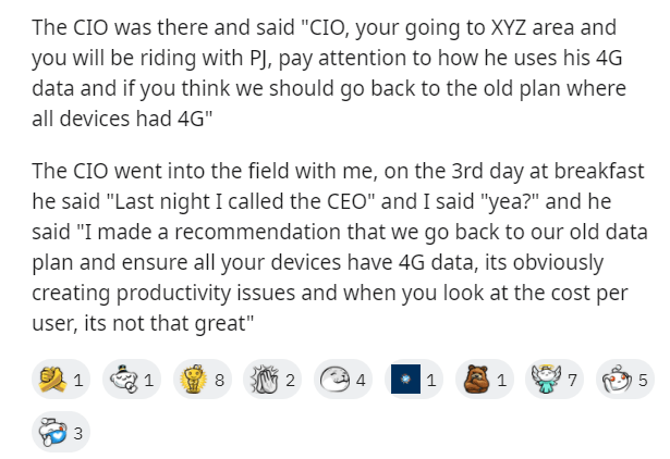 """Text - The CIO was there and said """"CIO, your going to XYZ area and you will be riding with PJ, pay attention to how he uses his 4G data and if you think we should go back to the old plan where all devices had 4G"""" The CIO went into the field with me, on the 3rd day at breakfast he said """"Last night I called the CEO"""" and I said """"yea?"""" and he said """"I made a recommendation that we go back to our old data plan and ensure all your devices have 4G data, its obviously creating productivity issues and whe"""