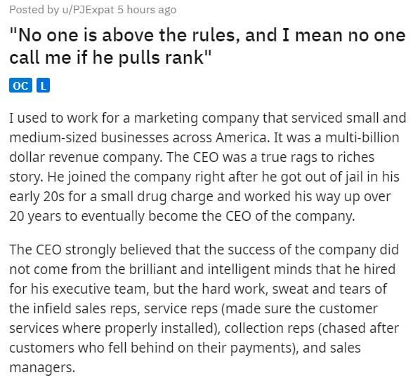 """Text - Posted by u/PJExpat 5 hours ago """"No one is above the rules, and I mean no one call me if he pulls rank"""" oc L I used to work for a marketing company that serviced small and medium-sized businesses across America. It was a multi-billion dollar revenue company. The CEO was a true rags to riches story. He joined the company right after he got out of jail in his early 20s for a small drug charge and worked his way up over 20 years to eventually become the CEO of the company. The CEO strongly b"""