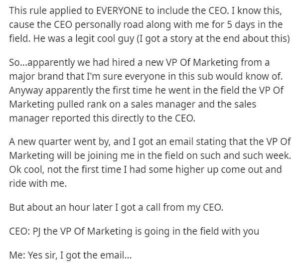 Text - This rule applied to EVERYONE to include the CEO. I know this, cause the CEO personally road along with me for 5 days in the field. He was a legit cool guy (I got a story at the end about this) So...apparently we had hired a new VP Of Marketing from a major brand that I'm sure everyone in this sub would know of. Anyway apparently the first time he went in the field the VP Of Marketing pulled rank on a sales manager and the sales manager reported this directly to the CEO. A new quarter wen