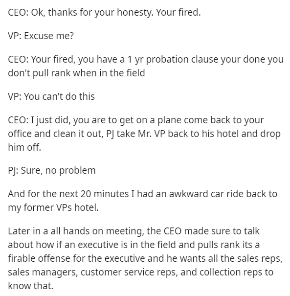 Text - Text - CEO: Ok, thanks for your honesty. Your fired. VP: Excuse me? CEO: Your fired, you have a 1 yr probation clause your done you don't pull rank when in the field VP: You can't do this CEO: I just did, you are to get on a plane come back to your office and clean it out, PJ take Mr. VP back to his hotel and drop him off. PJ: Sure, no problem And for the next 20 minutes I had an awkward car ride back to my former VPs hotel. Later in a all hands on meeting, the CEO made sure to talk about