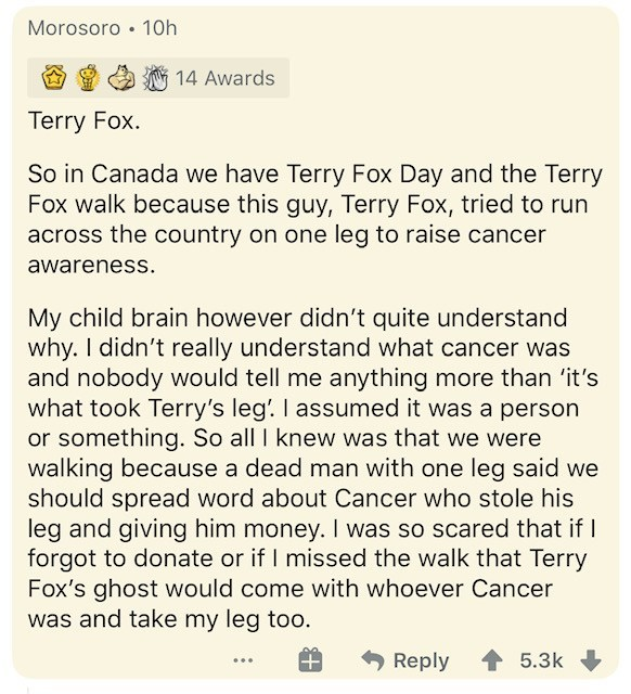 Text - Morosoro • 10h 14 Awards Terry Fox. So in Canada we have Terry Fox Day and the Terry Fox walk because this guy, Terry Fox, tried to run across the country on one leg to raise cancer awareness. My child brain however didn't quite understand why. I didn't really understand what cancer was and nobody would tell me anything more than 'it's what took Terry's leg'. I assumed it was a person or something. So all I knew was that we were walking because a dead man with one leg said we should sprea