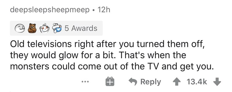 Text - deepsleepsheepmeep • 12h 5 Awards Old televisions right after you turned them off, they would glow for a bit. That's when the monsters could come out of the TV and get you. * Reply 13.4k