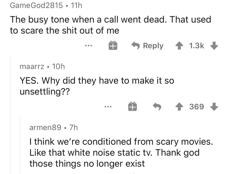 Text - GameGod2815 • 11h The busy tone when a call went dead. That used to scare the shit out of me Reply 1.3k maarrz • 10h YES. Why did they have to make it so unsettling?? 369 ... armen89 • 7h I think we're conditioned from scary movies. Like that white noise static tv. Thank god those things no longer exist