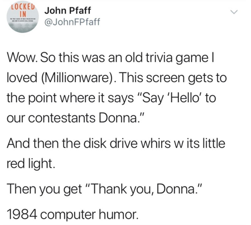 """Text - LOCKED IN John Pfaff @JohnFPfaff Wow. So this was an old trivia game I loved (Millionware). This screen gets to the point where it says """"Say 'Hello' to our contestants Donna."""" And then the disk drive whirs w its little red light. Then you get """"Thank you, Donna."""" 1984 computer humor."""